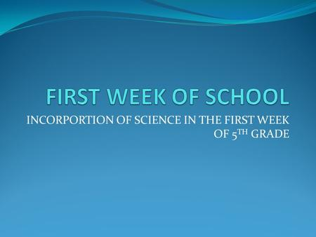 INCORPORTION OF SCIENCE IN THE FIRST WEEK OF 5 TH GRADE.