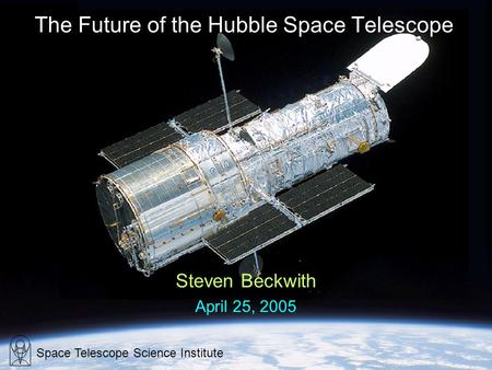 The Future of the Hubble Space Telescope Steven Beckwith April 25, 2005 Space Telescope Science Institute.