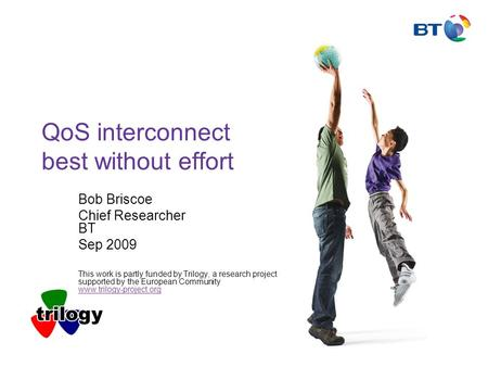 QoS interconnect best without effort Bob Briscoe Chief Researcher BT Sep 2009 This work is partly funded by Trilogy, a research project supported by the.