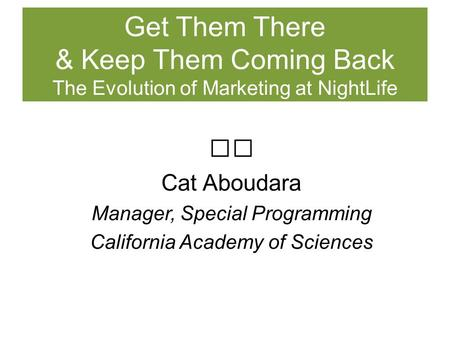 Cat Aboudara Manager, Special Programming California Academy of Sciences Get Them There & Keep Them Coming Back The Evolution of Marketing at NightLife.