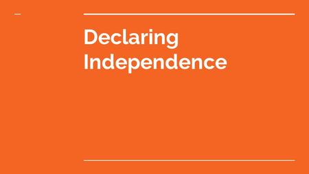 Declaring Independence. Write a break up letter (general)  Pretend the colonies and the British Empire are dating  The colonies feel like the British.