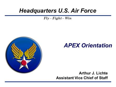 Headquarters U.S. Air Force Fly – Fight – Win APEX Orientation Arthur J. Lichte Assistant Vice Chief of Staff.