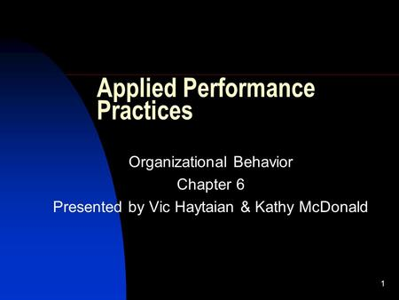 1 Applied Performance Practices Organizational Behavior Chapter 6 Presented by Vic Haytaian & Kathy McDonald.