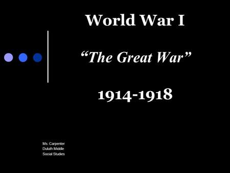 "World War I "" The Great War"" 1914-1918 Ms. Carpenter Duluth Middle Social Studies."