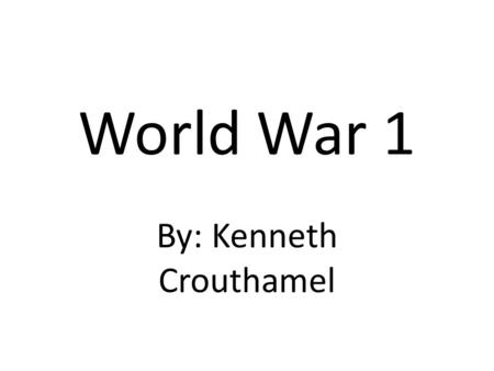 World War 1 By: Kenneth Crouthamel. WW1 Time Period WW1 lasted from July 28, 1914 to November 11, 1918.