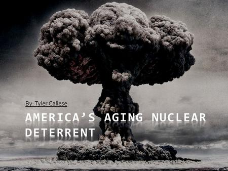 By: Tyler Callese. Thesis America's aging nuclear deterrent must be either modernized or have a life extension program enacted because of the imminent.