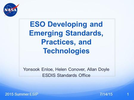 ESO Developing and Emerging Standards, Practices, and Technologies Yonsook Enloe, Helen Conover, Allan Doyle ESDIS Standards Office 7/14/152015 Summer.
