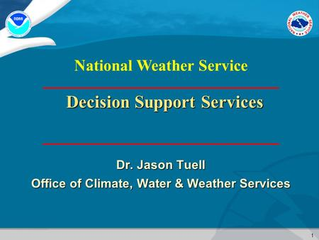 1 National Weather Service Decision Support Services Dr. Jason Tuell Office of Climate, Water & Weather Services.