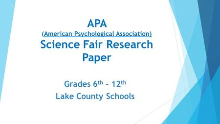 APA (American Psychological Association) Science Fair Research Paper Grades 6 th – 12 th Lake County Schools.