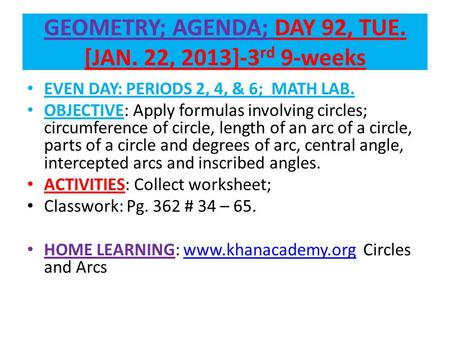 GEOMETRY; AGENDA; DAY 92, TUE. [JAN. 22, 2013]-3 rd 9-weeks EVEN DAY: PERIODS 2, 4, & 6; MATH LAB. OBJECTIVE: Apply formulas involving circles; circumference.