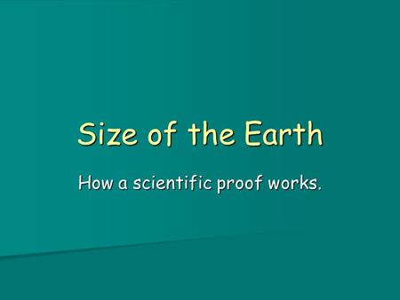 Size of the Earth How a scientific proof works.. How big is Earth? Having established its shape, what is Earth's size? Having established its shape, what.
