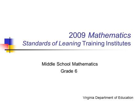 2009 Mathematics Standards of Leaning Training Institutes Middle School Mathematics Grade 6 Virginia Department of Education.