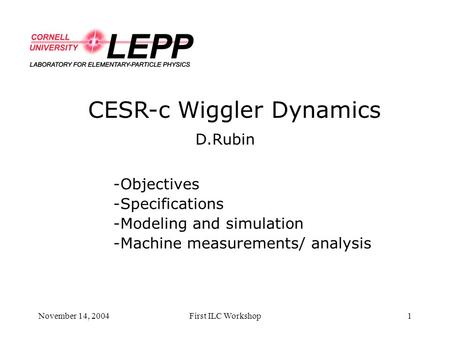 November 14, 2004First ILC Workshop1 CESR-c Wiggler Dynamics D.Rubin -Objectives -Specifications -Modeling and simulation -Machine measurements/ analysis.