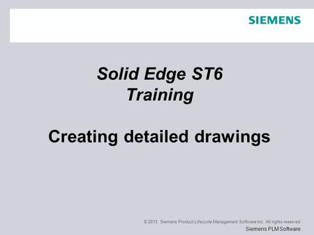 © 2013. Siemens Product Lifecycle Management Software Inc. All rights reserved Siemens PLM Software Solid Edge ST6 Training Creating detailed drawings.