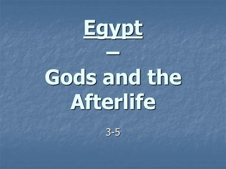 Egypt – Gods and the Afterlife 3-5. Religion The Ancient Egyptians were polytheistic. The Ancient Egyptians were polytheistic. Once again, religion and.