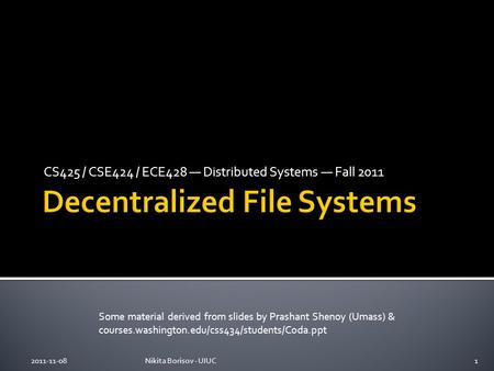 CS425 / CSE424 / ECE428 — Distributed Systems — Fall 2011 Some material derived from slides by Prashant Shenoy (Umass) & courses.washington.edu/css434/students/Coda.ppt.