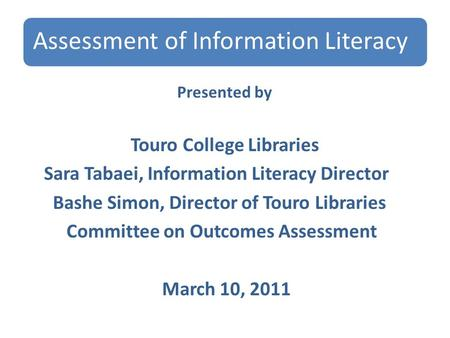 Assessment of Information Literacy Presented by Touro College Libraries Sara Tabaei, Information Literacy Director Bashe Simon, Director of Touro Libraries.