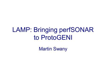LAMP: Bringing perfSONAR to ProtoGENI Martin Swany.