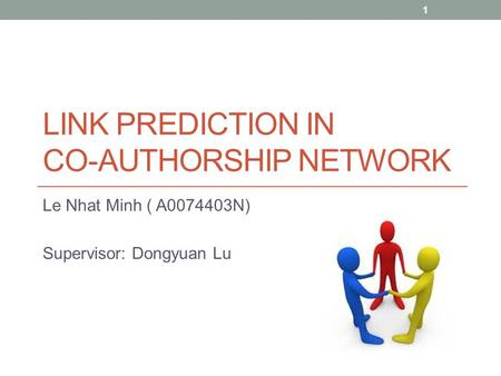 LINK PREDICTION IN CO-AUTHORSHIP NETWORK Le Nhat Minh ( A0074403N) Supervisor: Dongyuan Lu 1.