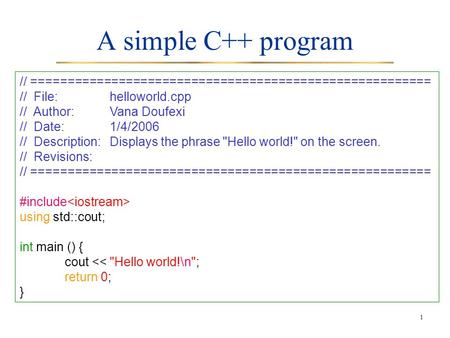 1 A simple C++ program // ======================================================= // File:helloworld.cpp // Author:Vana Doufexi // Date:1/4/2006 // Description:Displays.