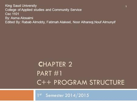 CHAPTER 2 PART #1 C++ PROGRAM STRUCTURE 1 st Semester 2014/2015 1 King Saud University College of Applied studies and Community Service Csc 1101 By: Asma.