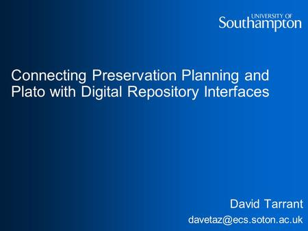 Connecting Preservation Planning and Plato with Digital Repository Interfaces David Tarrant
