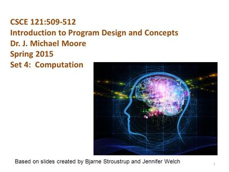 CSCE 121:509-512 Introduction to Program Design and Concepts Dr. J. Michael Moore Spring 2015 Set 4: Computation 1 Based on slides created by Bjarne Stroustrup.