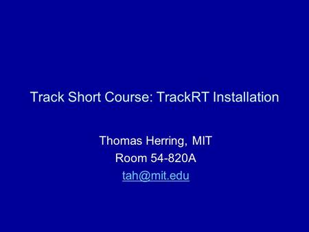 Track Short Course: TrackRT Installation Thomas Herring, MIT Room 54-820A