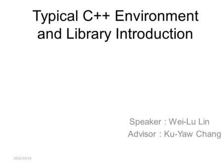 Typical C++ Environment and Library Introduction Speaker : Wei-Lu Lin Advisor : Ku-Yaw Chang 2012/10/14.