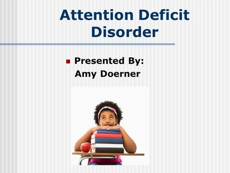 Attention Deficit Disorder Presented By: Amy Doerner.