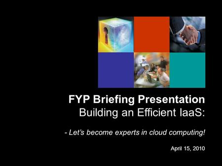 FYP Briefing Presentation Building an Efficient IaaS: - Let's become experts in cloud computing! April 15, 2010.
