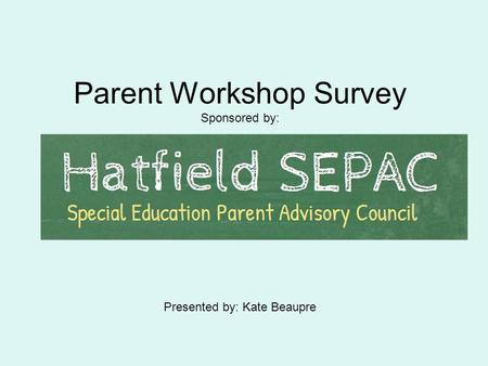 Parent Workshop Survey Sponsored by: Presented by: Kate Beaupre.