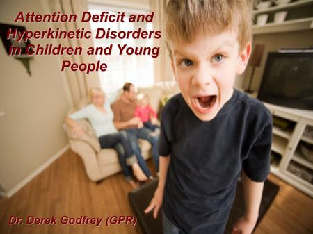Attention Deficit and Hyperkinetic Disorders in Children and Young People Dr. Derek Godfrey (GPR)
