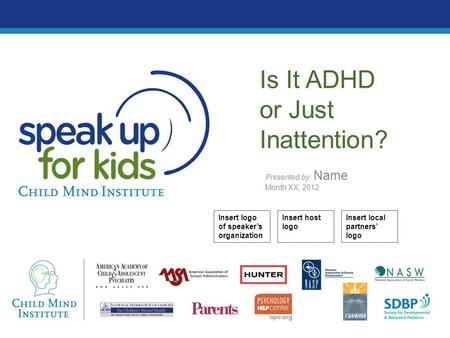 Presented by: Name Month XX, 2012 Is It ADHD or Just Inattention? Insert logo of speaker's organization Insert host logo Insert local partners' logo.