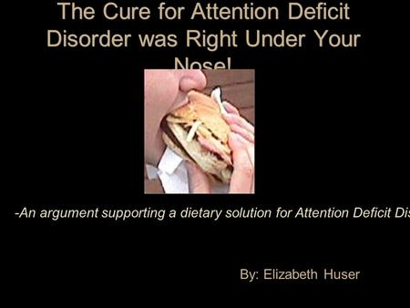 The Cure for Attention Deficit Disorder was Right Under Your Nose! By: Elizabeth Huser -An argument supporting a dietary solution for Attention Deficit.