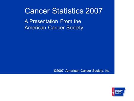 Cancer Statistics 2007 A Presentation From the American Cancer Society ©2007, American Cancer Society, Inc.