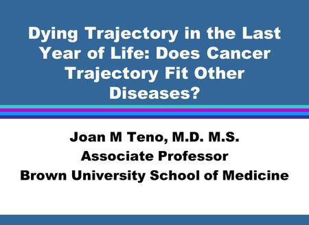 Dying Trajectory in the Last Year of Life: Does Cancer Trajectory Fit Other Diseases? Joan M Teno, M.D. M.S. Associate Professor Brown University School.