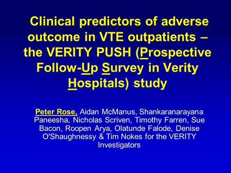 Clinical predictors of adverse outcome in VTE outpatients – the VERITY PUSH (Prospective Follow-Up Survey in Verity Hospitals) study Peter Rose, Aidan.