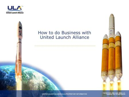 Copyright © 2012 United Launch Alliance, LLC. Unpublished Work. All Rights Reserved. UNITED LAUNCH ALLIANCE (ULA) PROPRIETARY INFORMATION How to do Business.