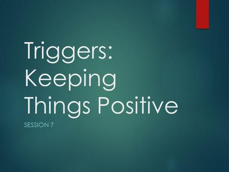 Triggers: Keeping Things Positive SESSION 7. Homework Review Child Centred Play  Was it hard?  Was it different?  How did your child react?  Did you.
