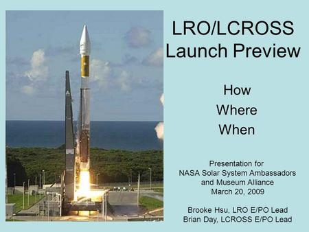 LRO/LCROSS Launch Preview How Where When Presentation for NASA Solar System Ambassadors and Museum Alliance March 20, 2009 Brooke Hsu, LRO E/PO Lead Brian.