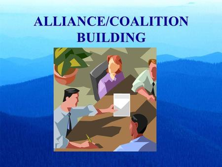 ALLIANCE/COALITION BUILDING. A coalition is: A group of individuals and/or organizations united around a common issue or goal. In this case the ratification.