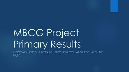 MBCG Project Primary Results MEDICALSURVEYS-17 RESEARCH GROUP IN COLLABORATION WITH THE EASO.