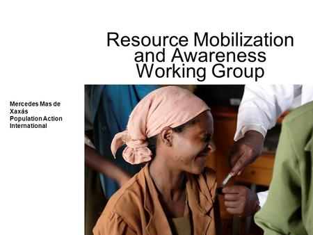 Resource Mobilization and Awareness Working Group Mercedes Mas de Xaxás Population Action International.