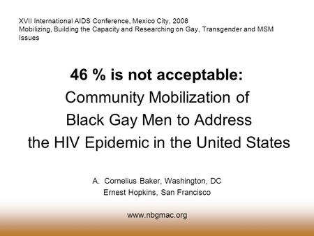 46 % is not acceptable: Community Mobilization of Black Gay Men to Address the HIV Epidemic in the United States A.Cornelius Baker, Washington, DC Ernest.