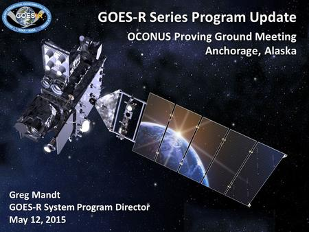 1 GOES-R Series Program Update OCONUS Proving Ground Meeting Anchorage, Alaska Greg Mandt GOES-R System Program Director May 12, 2015.