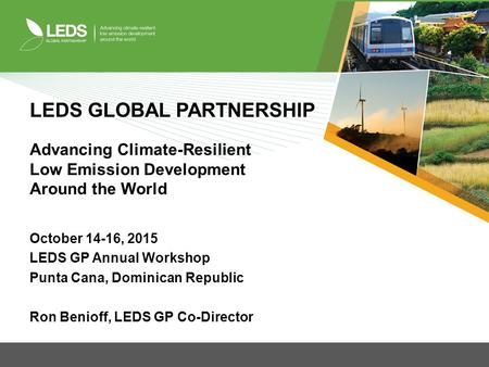 LEDS GLOBAL PARTNERSHIP Advancing Climate-Resilient Low Emission Development Around the World October 14-16, 2015 LEDS GP Annual Workshop Punta Cana, Dominican.