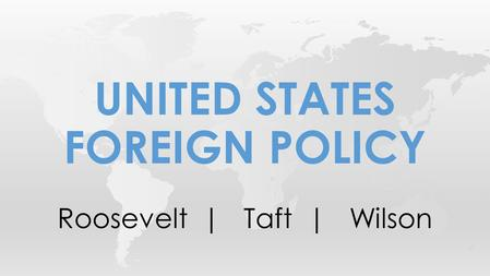 Roosevelt | Taft | Wilson UNITED STATES FOREIGN POLICY.
