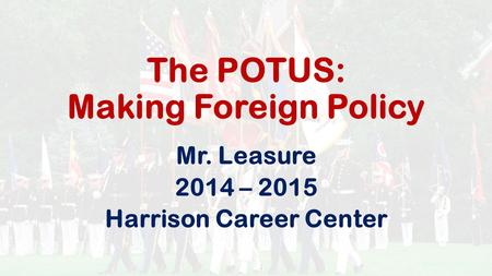 The POTUS: Making Foreign Policy Mr. Leasure 2014 – 2015 Harrison Career Center.