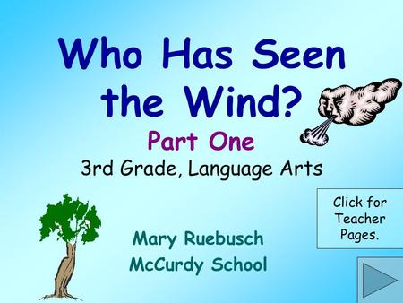 Who Has Seen the Wind? Part One 3rd Grade, Language Arts Mary Ruebusch McCurdy School Click for Teacher Pages.